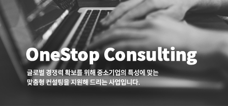 OneStop Consulting. 글로벌 경쟁력 확보를 위해 중소기업의 특성에 맞는 맞춤형 컨설팅을 지원해 드리는 사업입니다.