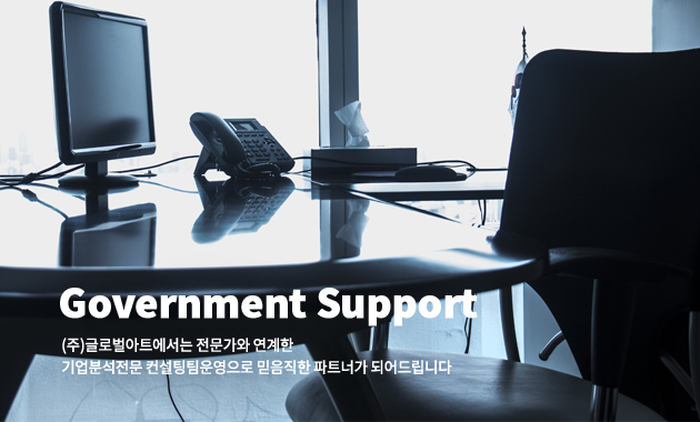 Government Support. (주)글로벌아트에서는 전문가와 연계한 기업분석전문 컨설팅팀 운영으로 믿음직한 파트너가 되어드립니다